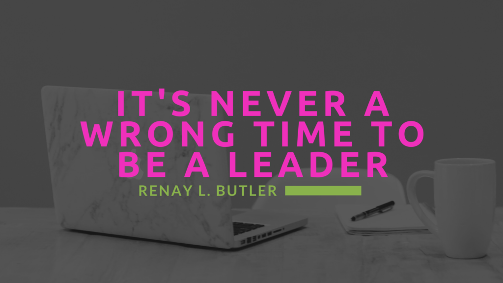There's never a wrong time to be a leader!
